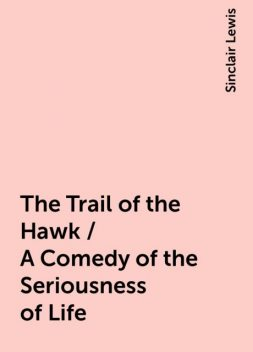 The Trail of the Hawk / A Comedy of the Seriousness of Life, Sinclair Lewis