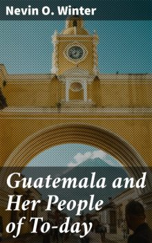 Guatemala and Her People of To-day, Nevin O. Winter