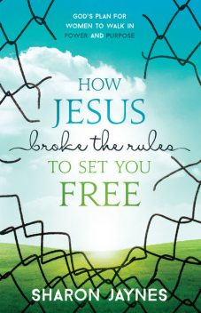 How Jesus Broke the Rules to Set You Free, Sharon Jaynes