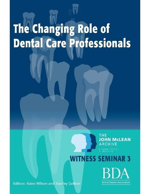 The Changing Role of Dental Care Professionals – The John Mclean Archive a Living History of Dentistry, Nairn Wilson, Stanley Gelbier