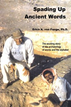 Spading Up Ancient Words: The Exciting Story of the Archaeology of Words and the Alphabet, Erich A.von Fange Ph.D.