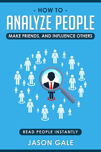 How To Analyze People, Make Friends, And Influence Others: Read People Instantly, Jason Gale
