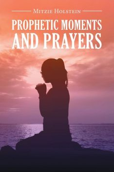 Prophetic Moments And Prayers, Mitzie Holstein