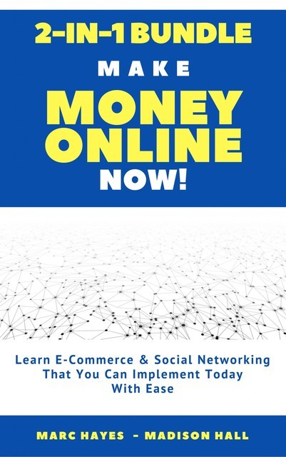 Make Money Online Now! (2-in-1 Bundle): Learn E-Commerce & Social Networking That You Can Implement Today With Ease, Marc Hayes