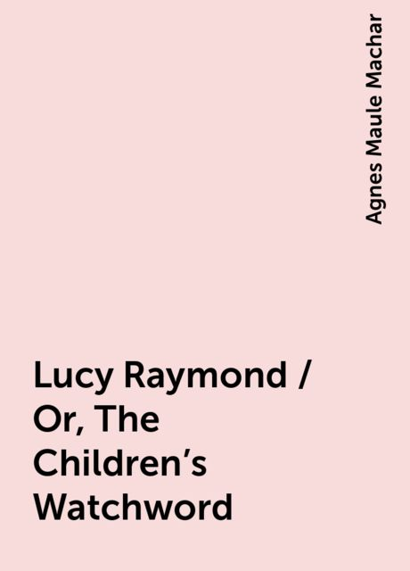 Lucy Raymond / Or, The Children's Watchword, Agnes Maule Machar