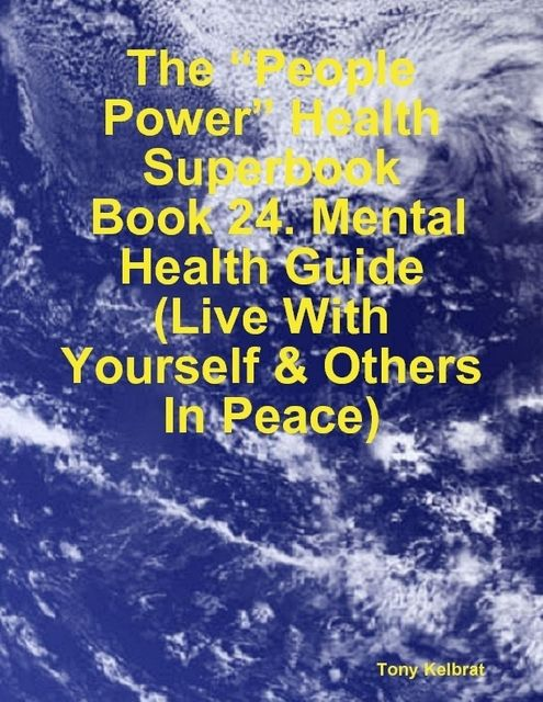 "The ""People Power"" Health Superbook: Book 24. Mental Health Guide (Live With Yourself & Others In Peace), Tony Kelbrat"