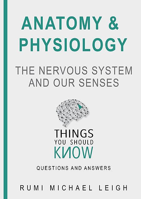 """Anatomy and Physiology «The Nervous System And Our Senses"""", Rumi Michael Leigh"""