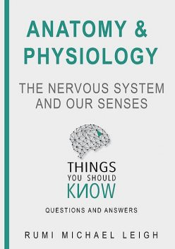 "Anatomy and Physiology «The Nervous System And Our Senses"", Rumi Michael Leigh"