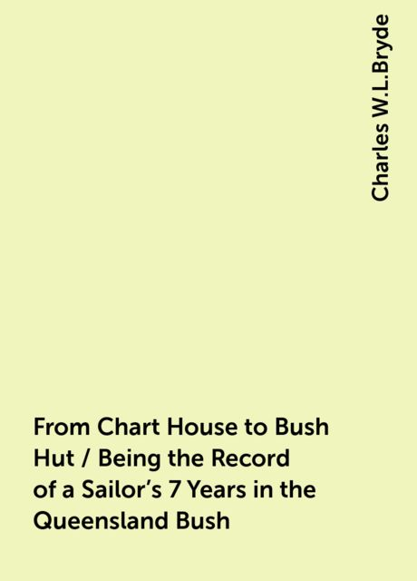 From Chart House to Bush Hut / Being the Record of a Sailor's 7 Years in the Queensland Bush, Charles W.L.Bryde
