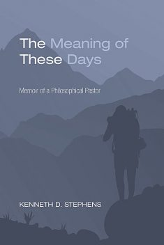 The Meaning of These Days, Kenneth D. Stephens