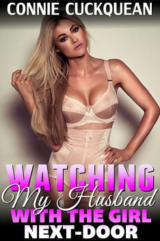 Watching My Husband With the Girl Next-Door, Connie Cuckquean