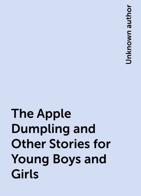 The Apple Dumpling and Other Stories for Young Boys and Girls,