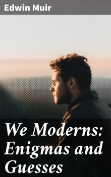 We Moderns: Enigmas and Guesses, Edwin Muir
