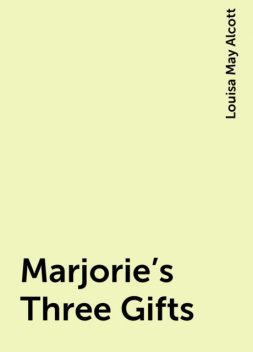 Marjorie's Three Gifts, Louisa May Alcott