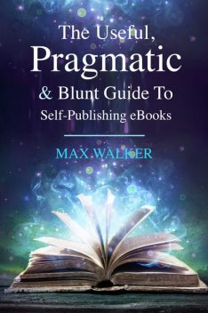 The Useful, Pragmatic & Blunt Guide To Self-Publishing, Max Walker