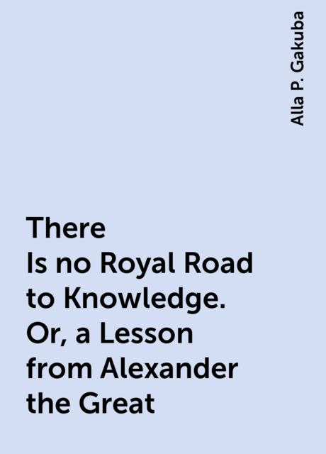There Is no Royal Road to Knowledge. Or, a Lesson from Alexander the Great, Alla P. Gakuba