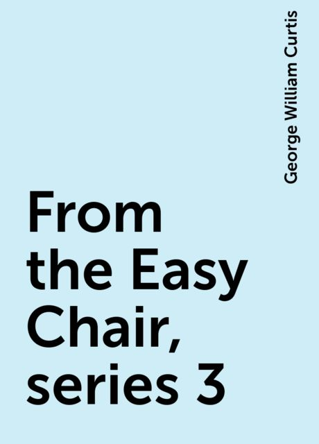 From the Easy Chair, series 3, George William Curtis