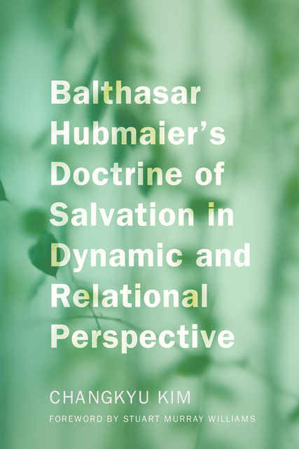Balthasar Hubmaier's Doctrine of Salvation in Dynamic and Relational Perspective, Changkyu Kim