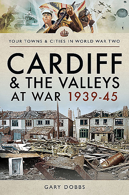 Cardiff and the Valleys at War 1939–45, Gary Dobbs