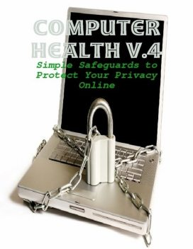 Computer Health V.4 – Simple Safeguards to Protect Your Privacy Online, M Osterhoudt