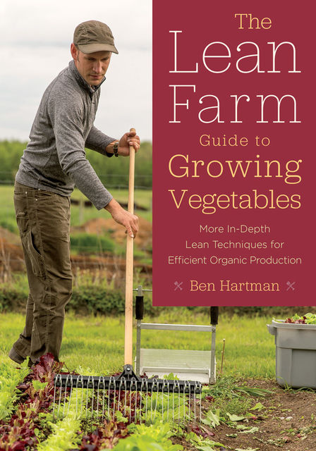 The Lean Farm Guide to Growing Vegetables, Ben Hartman