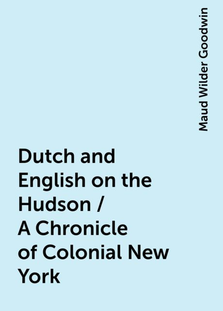 Dutch and English on the Hudson / A Chronicle of Colonial New York, Maud Wilder Goodwin