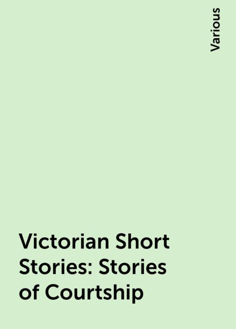 Victorian Short Stories: Stories of Courtship, Various