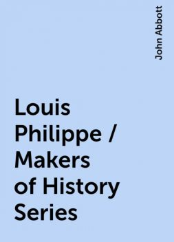 Louis Philippe / Makers of History Series, John Abbott