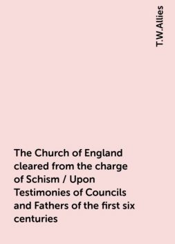 The Church of England cleared from the charge of Schism / Upon Testimonies of Councils and Fathers of the first six centuries, T.W.Allies