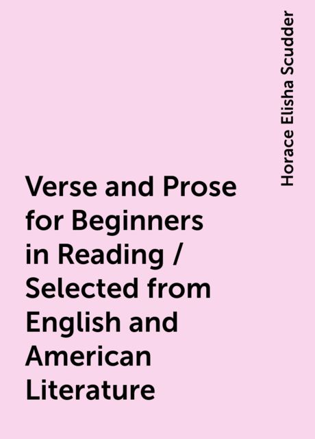 Verse and Prose for Beginners in Reading / Selected from English and American Literature, Horace Elisha Scudder