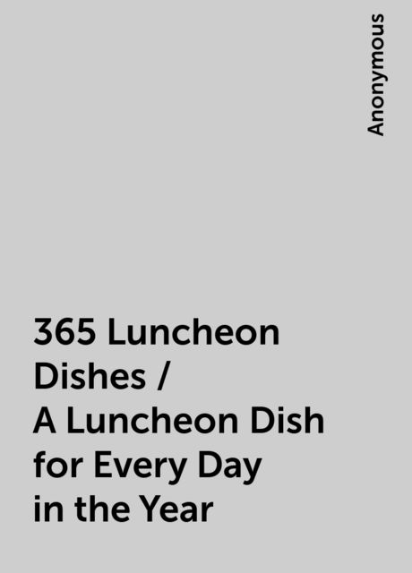 365 Luncheon Dishes / A Luncheon Dish for Every Day in the Year,