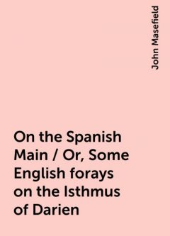 On the Spanish Main / Or, Some English forays on the Isthmus of Darien, John Masefield