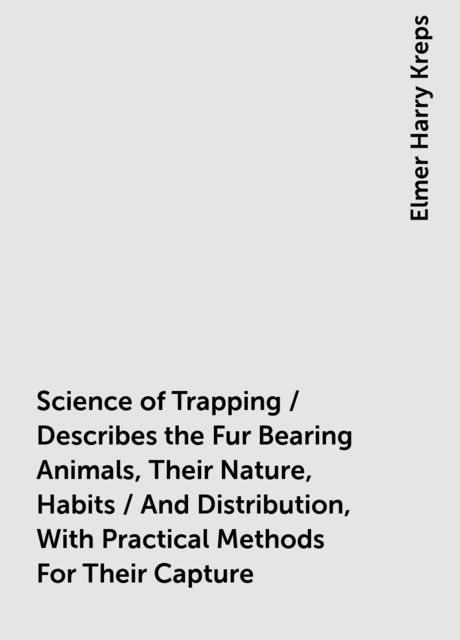 Science of Trapping / Describes the Fur Bearing Animals, Their Nature, Habits / And Distribution, With Practical Methods For Their Capture, Elmer Harry Kreps