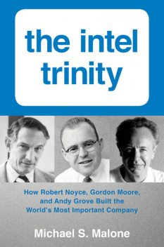 The Intel Trinity: How Robert Noyce, Gordon Moore, and Andy Grove Built the World's Most Important Company, Michael Malone