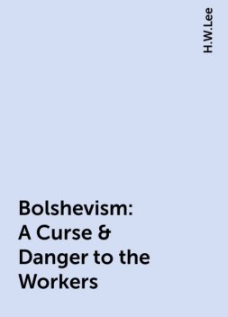 Bolshevism: A Curse & Danger to the Workers, H.W.Lee