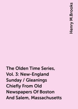 The Olden Time Series, Vol. 3: New-England Sunday / Gleanings Chiefly From Old Newspapers Of Boston And Salem, Massachusetts, Henry M.Brooks