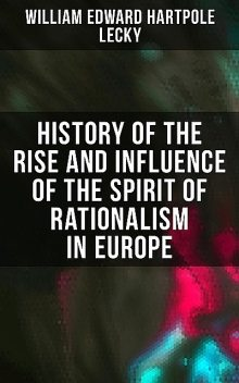 History of the Rise and Influence of the Spirit of Rationalism in Europe, William Edward Hartpole Lecky