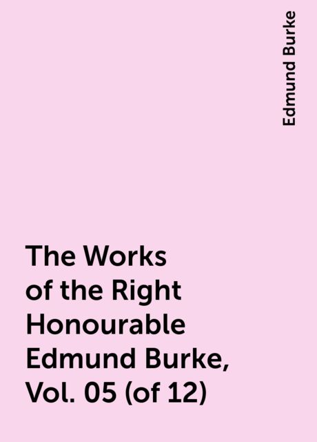 The Works of the Right Honourable Edmund Burke, Vol. 05 (of 12), Edmund Burke