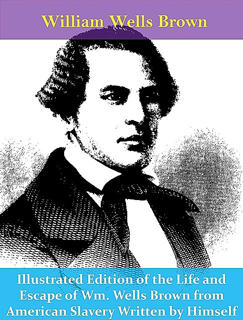 Illustrated Edition of the Life and Escape of Wm. Wells Brown from American Slavery Written by Himself, William Wells Brown