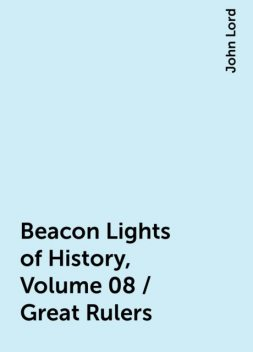 Beacon Lights of History, Volume 08 / Great Rulers, John Lord