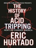 The History of Acid Tripping: How LSD Changed America, Eric Hurtado