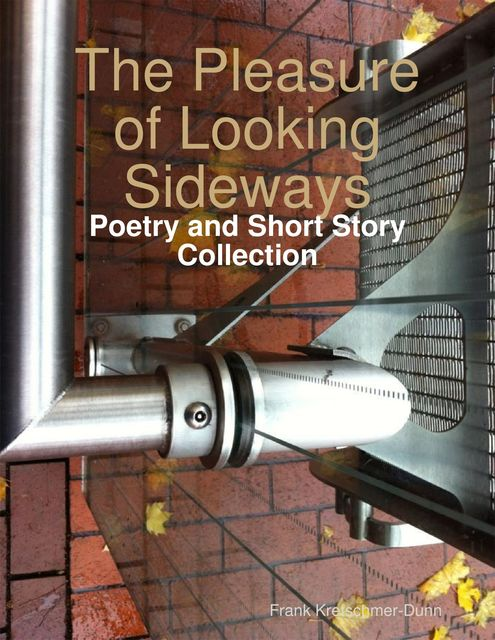 The Pleasure of Looking Sideways: Poetry and Short Story Collection, Frank Kretschmer-Dunn