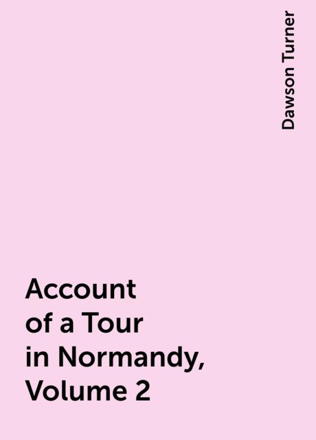 Account of a Tour in Normandy, Volume 2, Dawson Turner