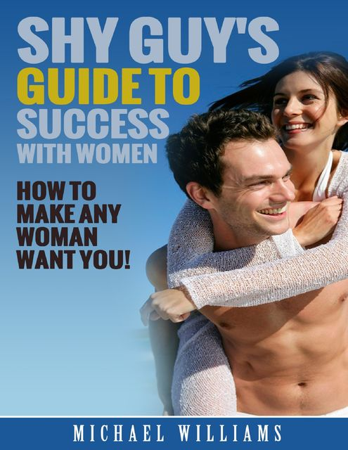 Shy Guy's Guide to Success With Women, Michael Williams
