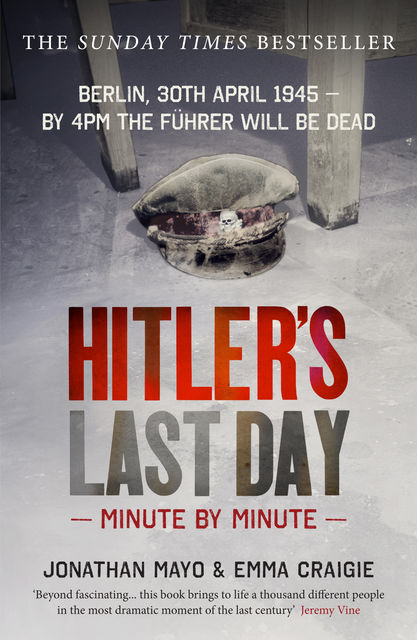 Hitler's Last Day: Minute by Minute, Emma Craigie, Jonathan Mayo