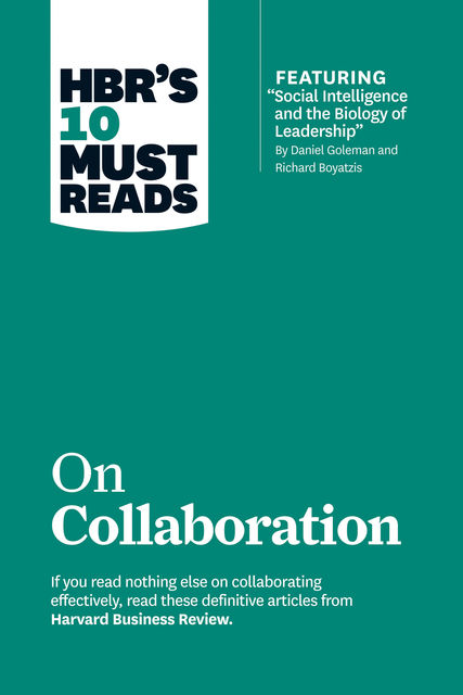 """HBR's 10 Must Reads on Collaboration (with featured article """"Social Intelligence and the Biology of Leadership,"""" by Daniel Goleman and Richard Boyatzis), Harvard Business Review"""