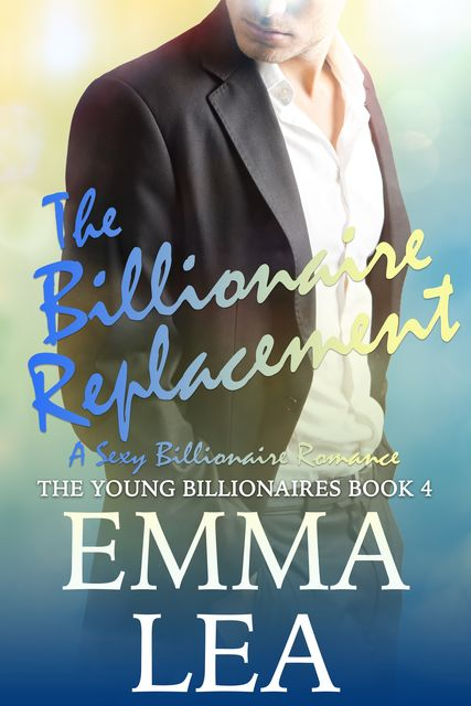 The Billionaire Replacement: The Young Billionaires Book 4, Emma Lea