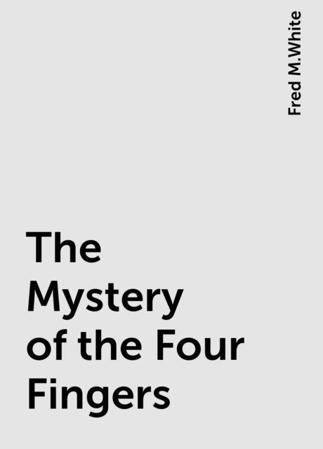 The Mystery of the Four Fingers, Fred M.White