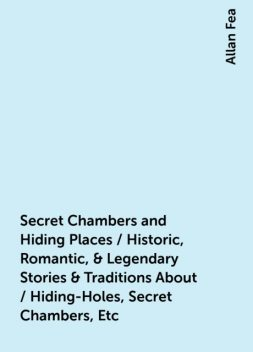 Secret Chambers and Hiding Places / Historic, Romantic, & Legendary Stories & Traditions About / Hiding-Holes, Secret Chambers, Etc, Allan Fea