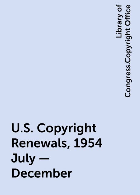 U.S. Copyright Renewals, 1954 July - December, Library of Congress.Copyright Office
